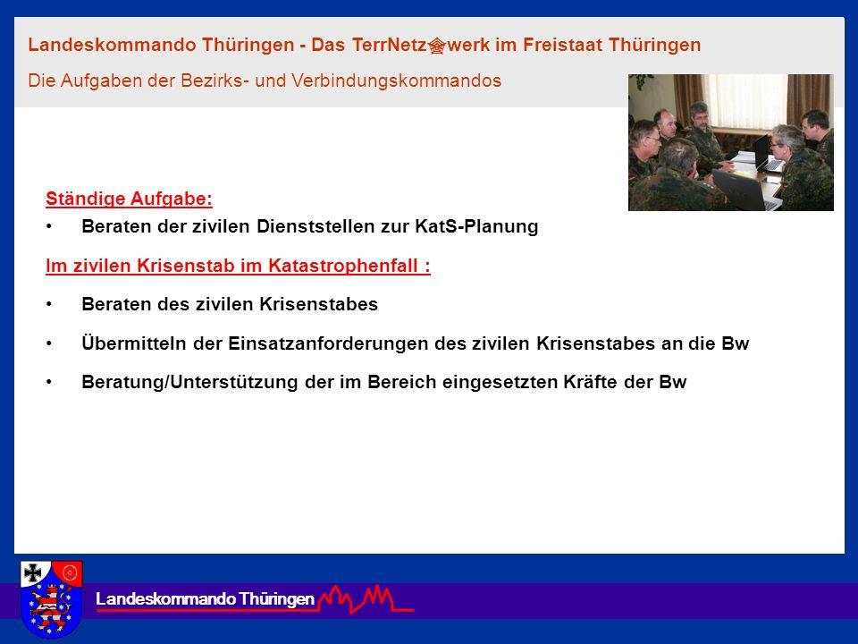 Landeskommando Thüringen Ständige Aufgabe: Beraten der zivilen Dienststellen zur KatS-Planung Im zivilen Krisenstab im Katastrophenfall : Beraten des