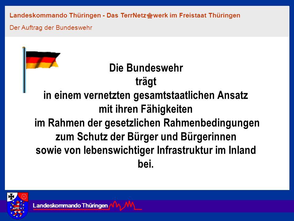 Landeskommando Thüringen Die Bundeswehr trägt in einem vernetzten gesamtstaatlichen Ansatz mit ihren Fähigkeiten im Rahmen der gesetzlichen Rahmenbedi