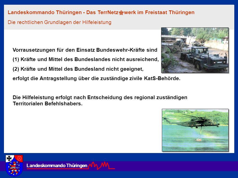 Landeskommando Thüringen Vorrausetzungen für den Einsatz Bundeswehr-Kräfte sind (1) Kräfte und Mittel des Bundeslandes nicht ausreichend, (2) Kräfte u