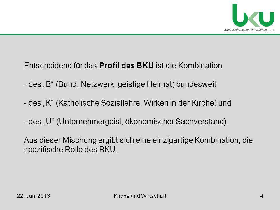 Entscheidend für das Profil des BKU ist die Kombination - des B (Bund, Netzwerk, geistige Heimat) bundesweit - des K (Katholische Soziallehre, Wirken