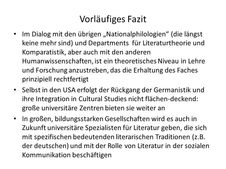 Vorläufiges Fazit Im Dialog mit den übrigen Nationalphilologien (die längst keine mehr sind) und Departments für Literaturtheorie und Komparatistik, aber auch mit den anderen Humanwissenschaften, ist ein theoretisches Niveau in Lehre und Forschung anzustreben, das die Erhaltung des Faches prinzipiell rechtfertigt Selbst in den USA erfolgt der Rückgang der Germanistik und ihre Integration in Cultural Studies nicht flächen-deckend: große universitäre Zentren bieten sie weiter an In großen, bildungsstarken Gesellschaften wird es auch in Zukunft universitäre Spezialisten für Literatur geben, die sich mit spezifischen bedeutenden literarischen Traditionen (z.B.