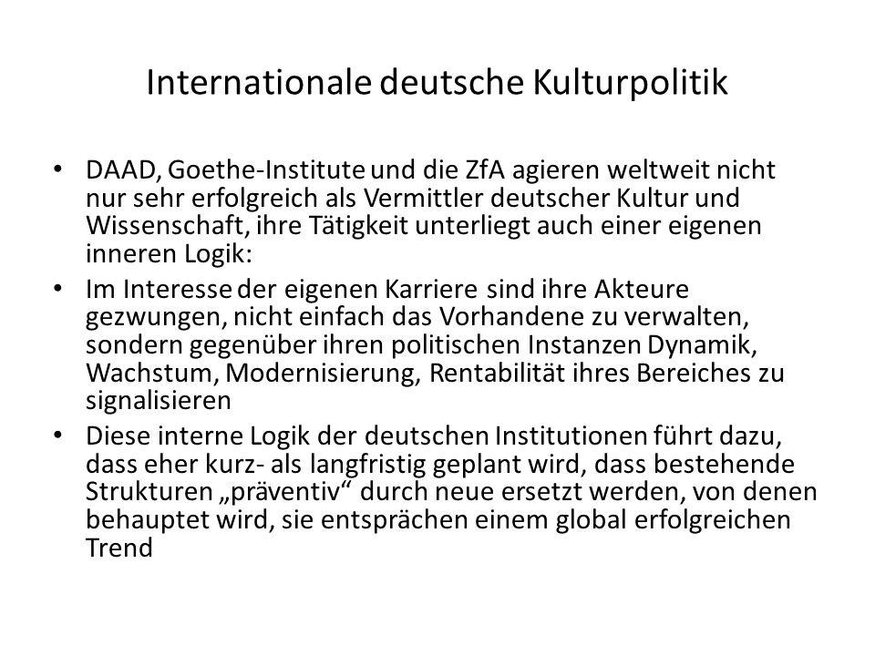 Internationale deutsche Kulturpolitik DAAD, Goethe-Institute und die ZfA agieren weltweit nicht nur sehr erfolgreich als Vermittler deutscher Kultur und Wissenschaft, ihre Tätigkeit unterliegt auch einer eigenen inneren Logik: Im Interesse der eigenen Karriere sind ihre Akteure gezwungen, nicht einfach das Vorhandene zu verwalten, sondern gegenüber ihren politischen Instanzen Dynamik, Wachstum, Modernisierung, Rentabilität ihres Bereiches zu signalisieren Diese interne Logik der deutschen Institutionen führt dazu, dass eher kurz- als langfristig geplant wird, dass bestehende Strukturen präventiv durch neue ersetzt werden, von denen behauptet wird, sie entsprächen einem global erfolgreichen Trend