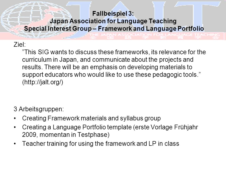 Fallbeispiel 3: Japan Association for Language Teaching Special Interest Group – Framework and Language Portfolio Ziel: This SIG wants to discuss thes