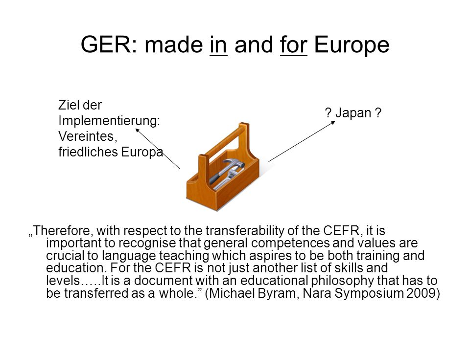 GER: made in and for Europe Therefore, with respect to the transferability of the CEFR, it is important to recognise that general competences and valu