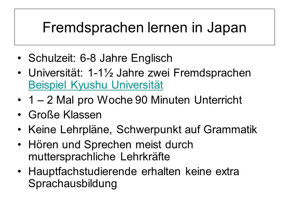 Fremdsprachen lernen in Japan Schulzeit: 6-8 Jahre Englisch Universität: 1-1½ Jahre zwei Fremdsprachen Beispiel Kyushu Universität Beispiel Kyushu Uni