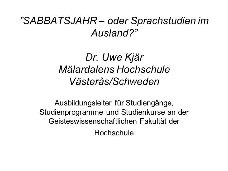 SABBATSJAHR – oder Sprachstudien im Ausland? Dr. Uwe Kjär Mälardalens Hochschule Västerås/Schweden Ausbildungsleiter für Studiengänge, Studienprogramm
