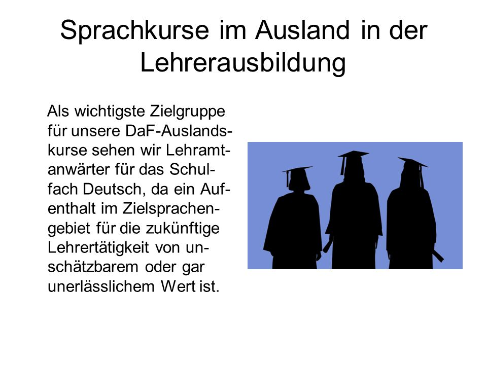 Sprachkurse im Ausland in der Lehrerausbildung Als wichtigste Zielgruppe für unsere DaF-Auslands- kurse sehen wir Lehramt- anwärter für das Schul- fach Deutsch, da ein Auf- enthalt im Zielsprachen- gebiet für die zukünftige Lehrertätigkeit von un- schätzbarem oder gar unerlässlichem Wert ist.