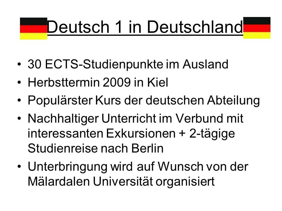 Deutsch 1 in Deutschland 30 ECTS-Studienpunkte im Ausland Herbsttermin 2009 in Kiel Populärster Kurs der deutschen Abteilung Nachhaltiger Unterricht im Verbund mit interessanten Exkursionen + 2-tägige Studienreise nach Berlin Unterbringung wird auf Wunsch von der Mälardalen Universität organisiert