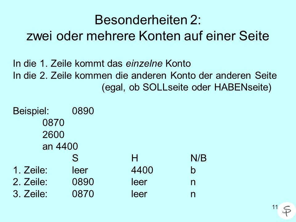11 Besonderheiten 2: zwei oder mehrere Konten auf einer Seite In die 1. Zeile kommt das einzelne Konto In die 2. Zeile kommen die anderen Konto der an