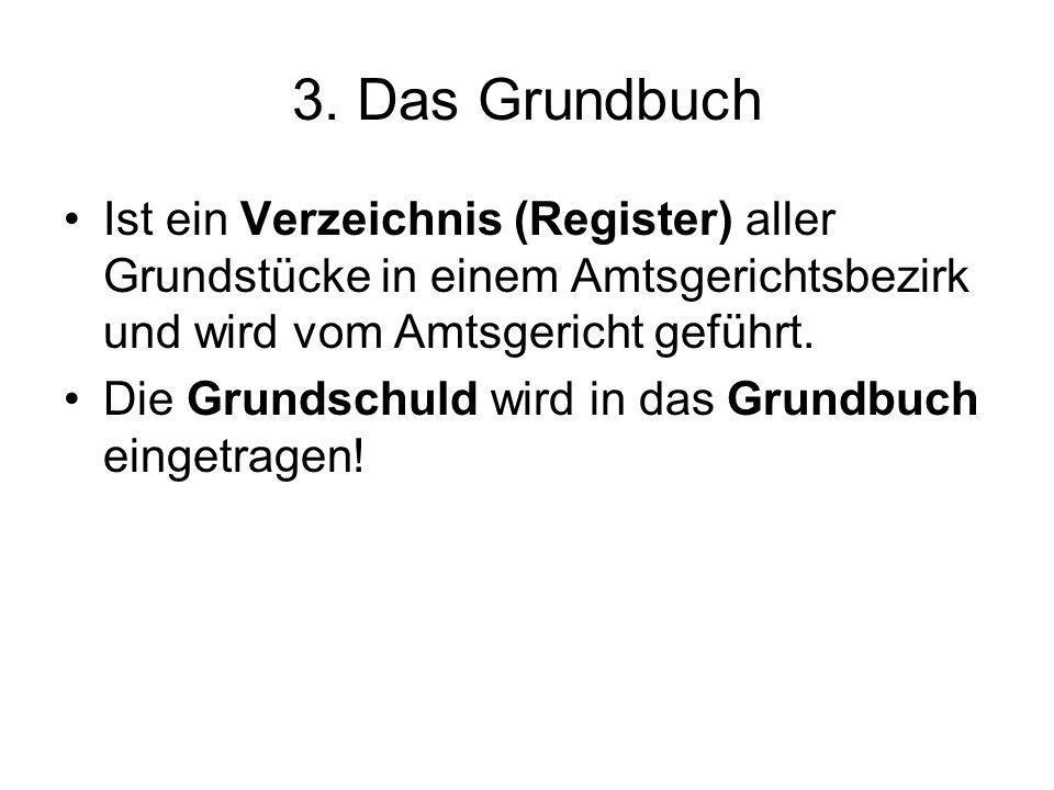 3. Das Grundbuch Ist ein Verzeichnis (Register) aller Grundstücke in einem Amtsgerichtsbezirk und wird vom Amtsgericht geführt. Die Grundschuld wird i