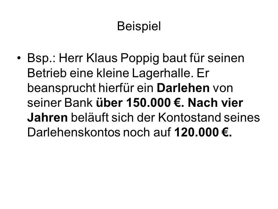Beispiel Bsp.: Herr Klaus Poppig baut für seinen Betrieb eine kleine Lagerhalle. Er beansprucht hierfür ein Darlehen von seiner Bank über 150.000. Nac