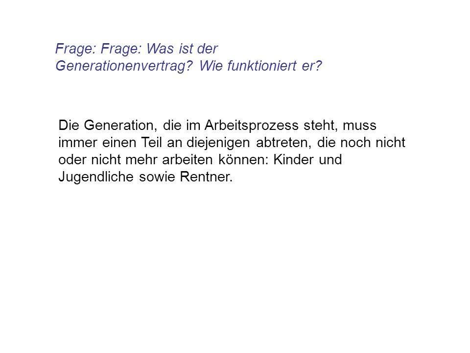 Frage: Frage: Was ist der Generationenvertrag? Wie funktioniert er? Die Generation, die im Arbeitsprozess steht, muss immer einen Teil an diejenigen a