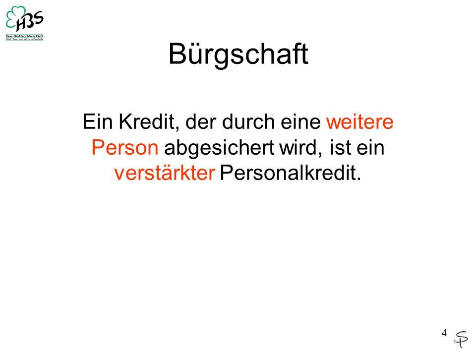 Die Bürgschaft Def.: Neben dem Schuldner haftet eine weitere Person (Bürge) für die Einlösung der Schuld.