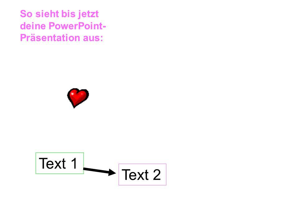 Text 1 Text 2 So sieht bis jetzt deine PowerPoint- Präsentation aus: