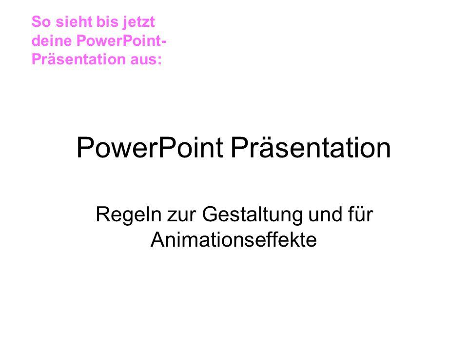PowerPoint Präsentation Regeln zur Gestaltung und für Animationseffekte So sieht bis jetzt deine PowerPoint- Präsentation aus: