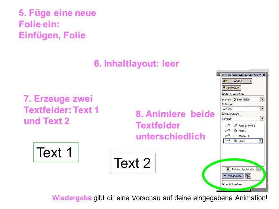 5. Füge eine neue Folie ein: Einfügen, Folie 6. Inhaltlayout: leer 7. Erzeuge zwei Textfelder: Text 1 und Text 2 8. Animiere beide Textfelder untersch