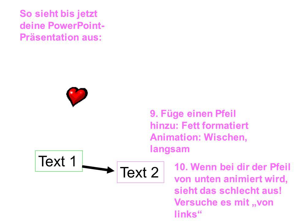 Text 1 Text 2 So sieht bis jetzt deine PowerPoint- Präsentation aus: 9. Füge einen Pfeil hinzu: Fett formatiert Animation: Wischen, langsam 10. Wenn b