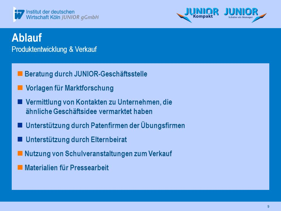 9 Ablauf Produktentwicklung & Verkauf Beratung durch JUNIOR-Geschäftsstelle Vorlagen für Marktforschung Vermittlung von Kontakten zu Unternehmen, die