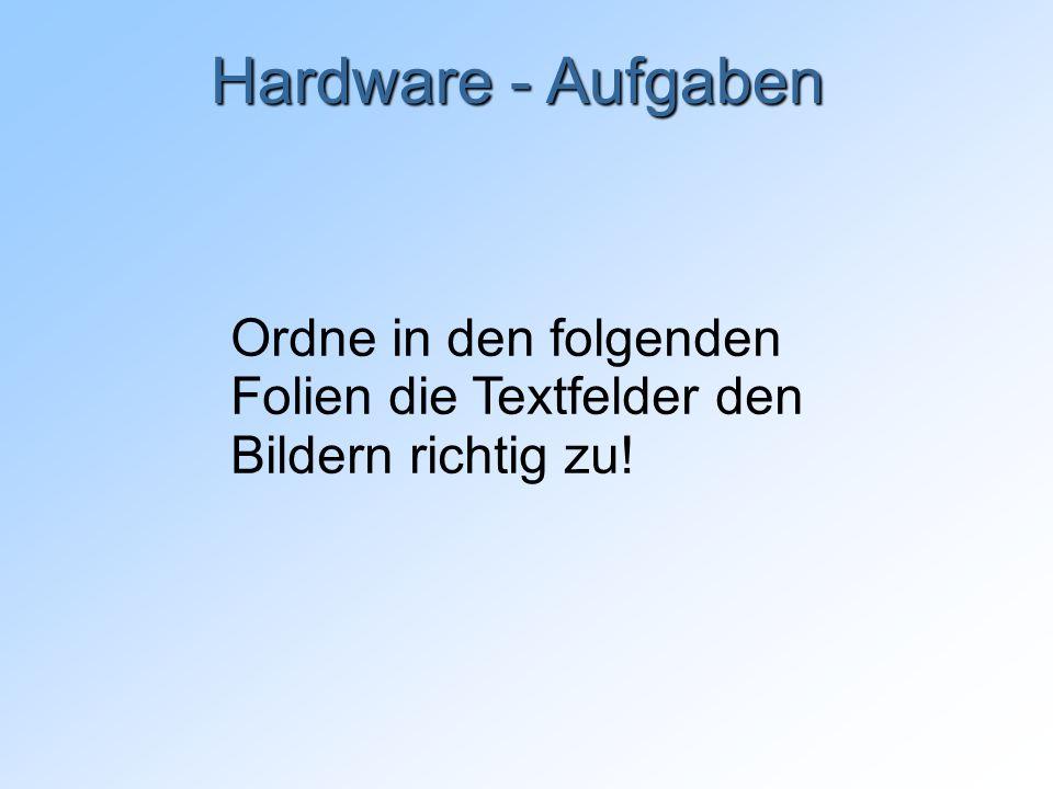 Hardware - Aufgaben Ordne in den folgenden Folien die Textfelder den Bildern richtig zu!