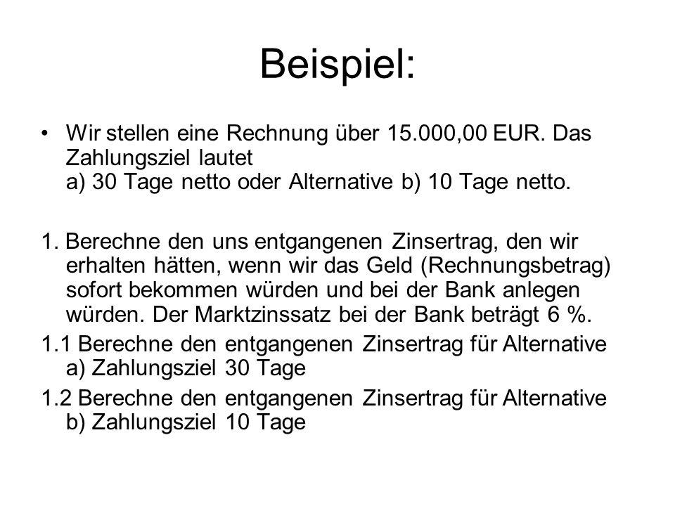 Beispiel: Wir stellen eine Rechnung über 15.000,00 EUR. Das Zahlungsziel lautet a) 30 Tage netto oder Alternative b) 10 Tage netto. 1. Berechne den un