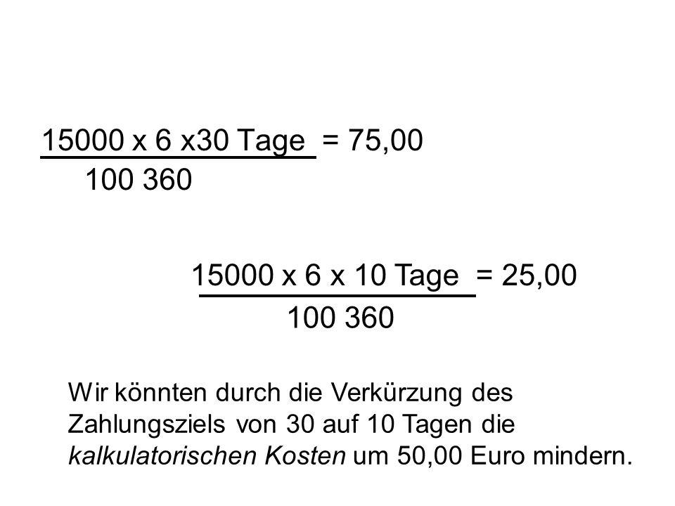 15000 x 6 x30 Tage = 75,00 100 360 15000 x 6 x 10 Tage = 25,00 100 360 Wir könnten durch die Verkürzung des Zahlungsziels von 30 auf 10 Tagen die kalk