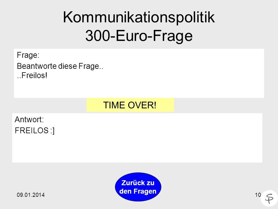 09.01.201410 Kommunikationspolitik 300-Euro-Frage Frage: Beantworte diese Frage....Freilos! Antwort: FREILOS :] Zurück zu den Fragen TIME OVER!