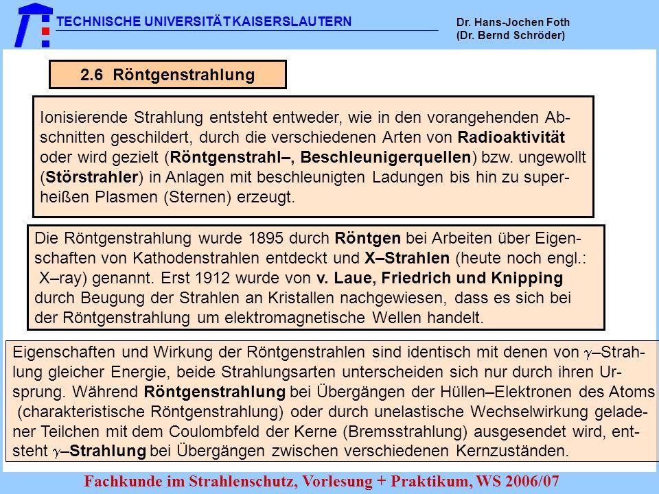 TECHNISCHE UNIVERSITÄT KAISERSLAUTERN Dr. Hans-Jochen Foth (Dr. Bernd Schröder) Fachkunde im Strahlenschutz, Vorlesung + Praktikum, WS 2006/07 2.6 Rön