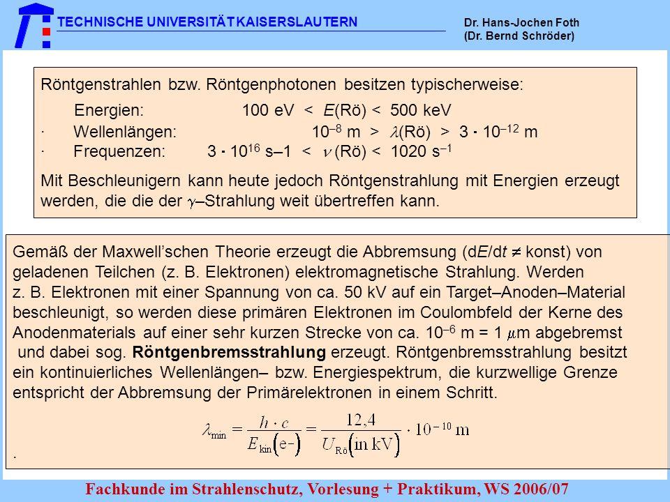 TECHNISCHE UNIVERSITÄT KAISERSLAUTERN Dr. Hans-Jochen Foth (Dr. Bernd Schröder) Fachkunde im Strahlenschutz, Vorlesung + Praktikum, WS 2006/07 Röntgen