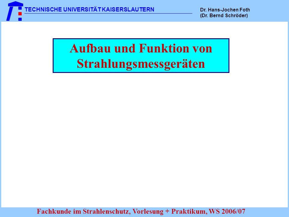 TECHNISCHE UNIVERSITÄT KAISERSLAUTERN Dr. Hans-Jochen Foth (Dr. Bernd Schröder) Fachkunde im Strahlenschutz, Vorlesung + Praktikum, WS 2006/07 Aufbau