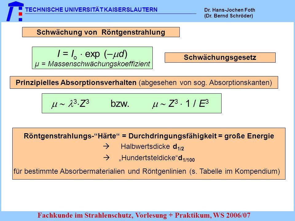 TECHNISCHE UNIVERSITÄT KAISERSLAUTERN Dr. Hans-Jochen Foth (Dr. Bernd Schröder) Fachkunde im Strahlenschutz, Vorlesung + Praktikum, WS 2006/07 I = I o