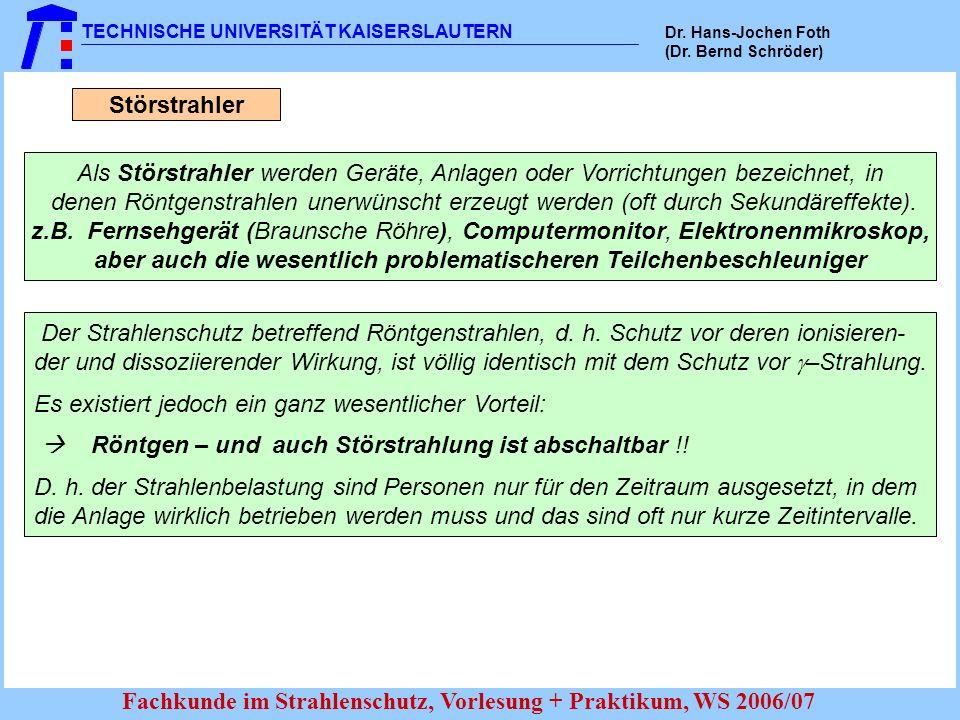 TECHNISCHE UNIVERSITÄT KAISERSLAUTERN Dr. Hans-Jochen Foth (Dr. Bernd Schröder) Fachkunde im Strahlenschutz, Vorlesung + Praktikum, WS 2006/07 Störstr