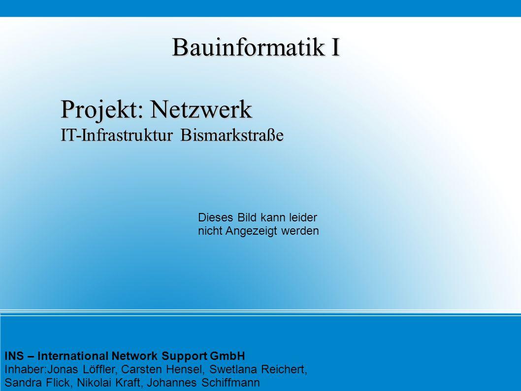 Bauinformatik I Projekt: Netzwerk IT-Infrastruktur Bismarkstraße INS – International Network Support GmbH Inhaber:Jonas Löffler, Carsten Hensel, Swetl
