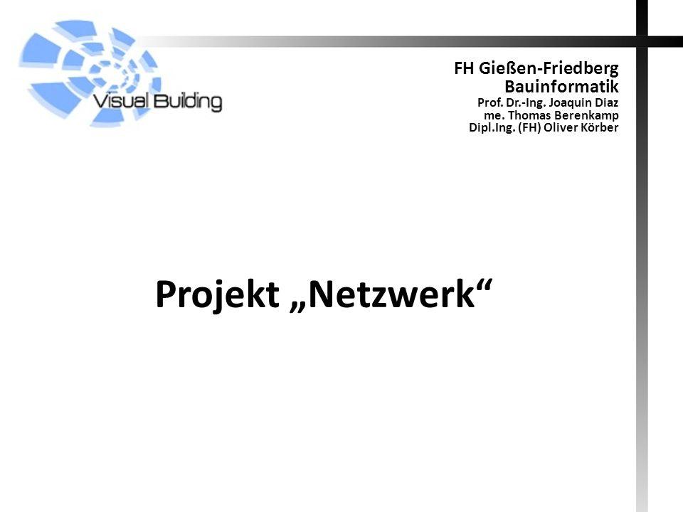 Projekt Netzwerk FH Gießen-Friedberg Bauinformatik Prof. Dr.-Ing. Joaquin Diaz me. Thomas Berenkamp Dipl.Ing. (FH) Oliver Körber
