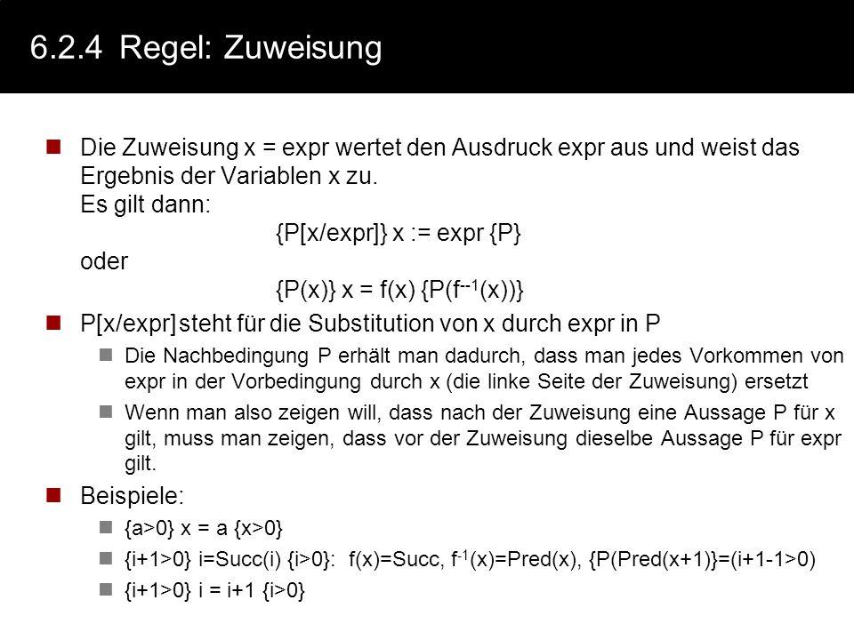 6.2.3C.A.R. Hoare: Vorgehen Aussagen über den Algorithmenzustand, über Werte von Variablen werden in den Algorithmus eingefügt: { P } A1 { R } A2 { Q