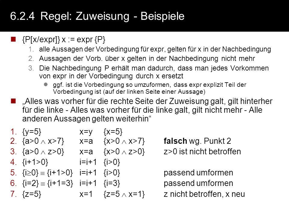 6.2.4Regel: Zuweisung Die Zuweisung x = expr wertet den Ausdruck expr aus und weist das Ergebnis der Variablen x zu. Es gilt dann: {P[x/expr]} x := ex