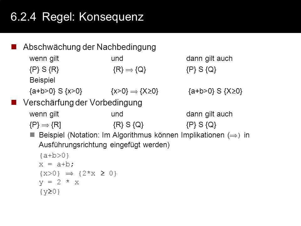 6.2.4Regel: Zuweisung - Beispiele {P[x/expr]} x := expr {P} 1.alle Aussagen der Vorbedingung für expr, gelten für x in der Nachbedingung 2.Aussagen de