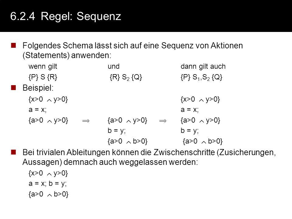 6.2.4Regel: Konsequenz Abschwächung der Nachbedingung wenn giltunddann gilt auch {P} S {R} {R} {Q}{P} S {Q} Beispiel {a+b>0} S {x>0}{x>0} {X 0} {a+b>0