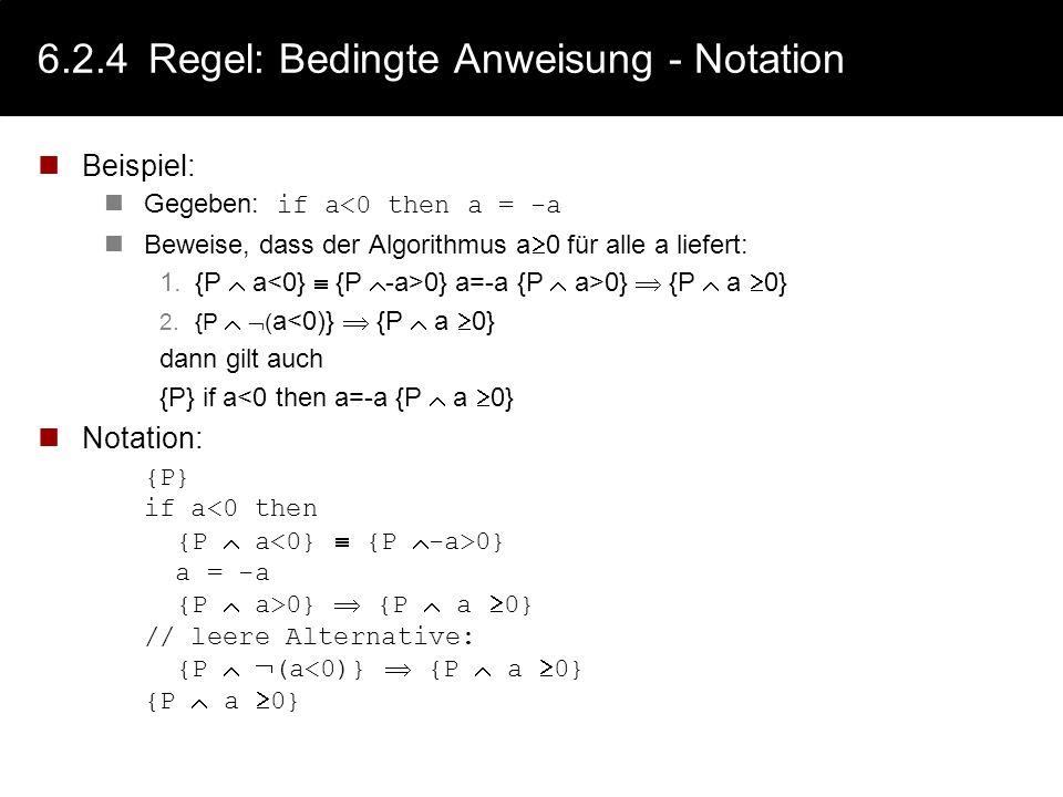 6.2.4Regel: Bedingte Anweisung Schema: wenn giltunddann gilt auch {P B} S {Q} {P B} {Q} {P} if B then S {Q} Um die Nachbedingung einer bedingten Anwei