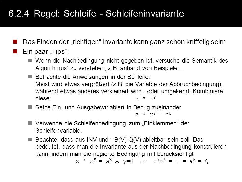 6.2.4Regel: Schleife - Beispiel Algorithmus zum Potenzieren // Vorbedingung: b 0 (positive Exponenten) // Nachbedingung: z = a b x=a, y=b, z=1; { x=a