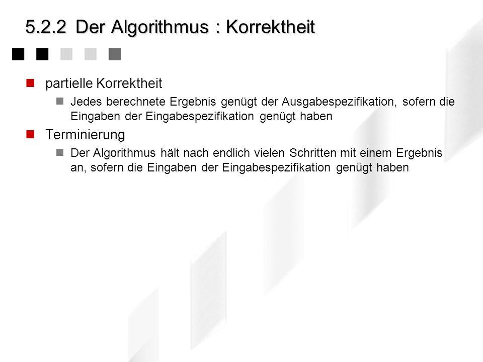 5.2.2Der Algorithmus : Durchführbarkeit Endliche Beschreibung das Verfahren muss in einem endlichen Text vollständig beschrieben sein Effektivität Jed