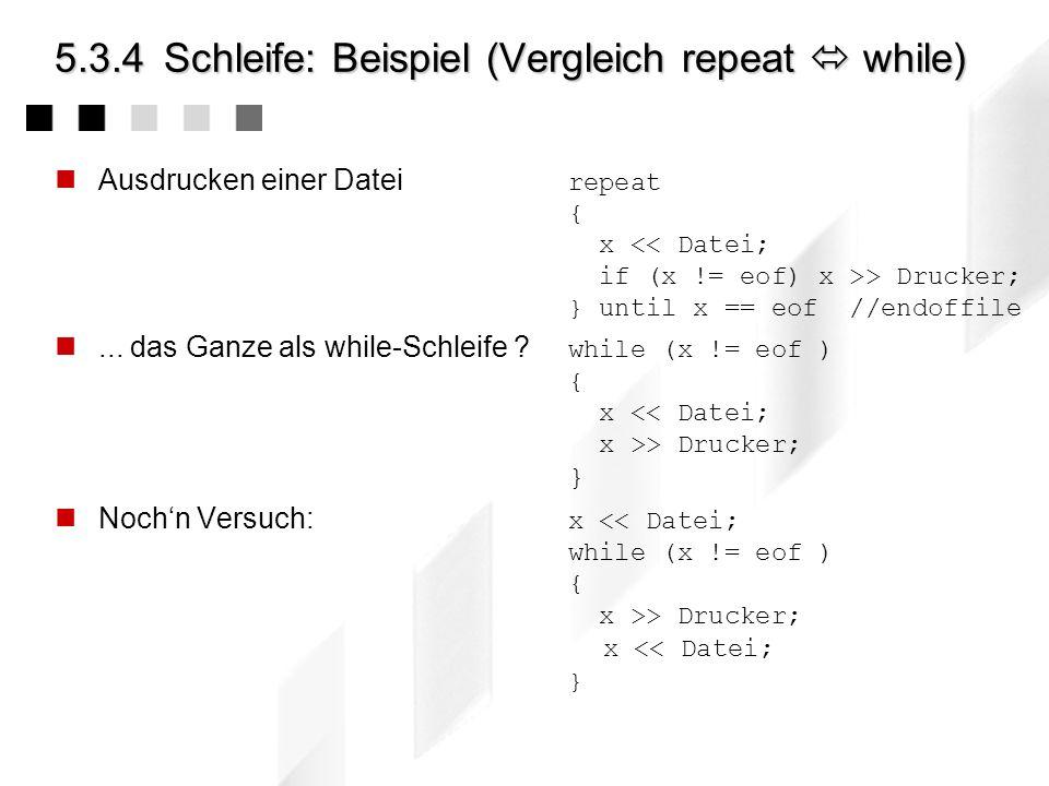 5.3.4Schleife: Beispiel (Vergleich while repeat) Sind diese Schleifen im Ergebnis identisch ? while x 100 und jetzt ? repeat { x = x + 1; } until x >=