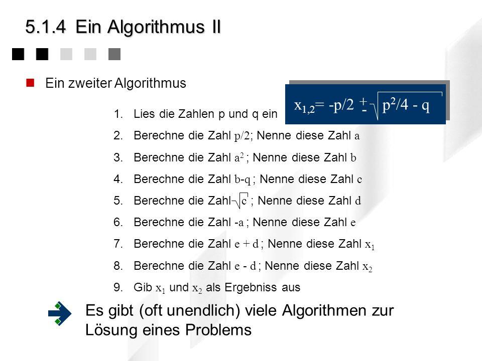 5.1.4Ein Algorithmus II Ein zweiter Algorithmus 1.Lies die Zahlen p und q ein 2.Berechne die Zahl p/2 ; Nenne diese Zahl a 3.Berechne die Zahl a 2 ; Nenne diese Zahl b 4.Berechne die Zahl b-q ; Nenne diese Zahl c 5.Berechne die Zahl c ; Nenne diese Zahl d 6.Berechne die Zahl -a ; Nenne diese Zahl e 7.Berechne die Zahl e + d ; Nenne diese Zahl x 1 8.Berechne die Zahl e - d ; Nenne diese Zahl x 2 9.