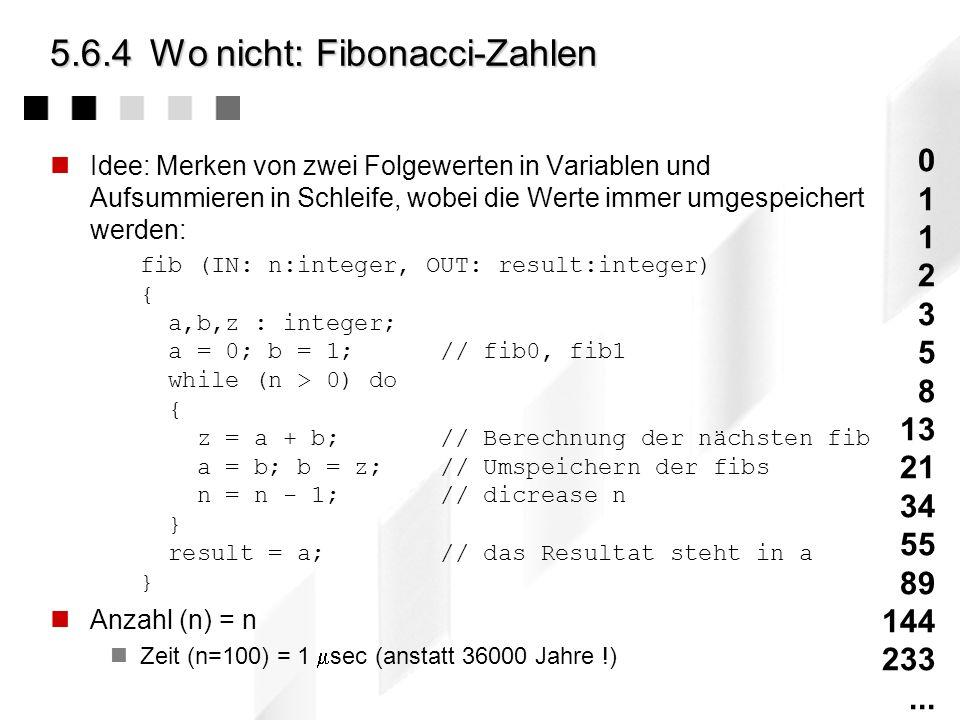 5.6.4Wo nicht: Fibonacci-Zahlen fib(IN: n:integer, OUT: result:integer) {... fib(n-1,r); fib(n-2,s); result = r + s;...} nAufrufeRechenzeit (1 Aufruf