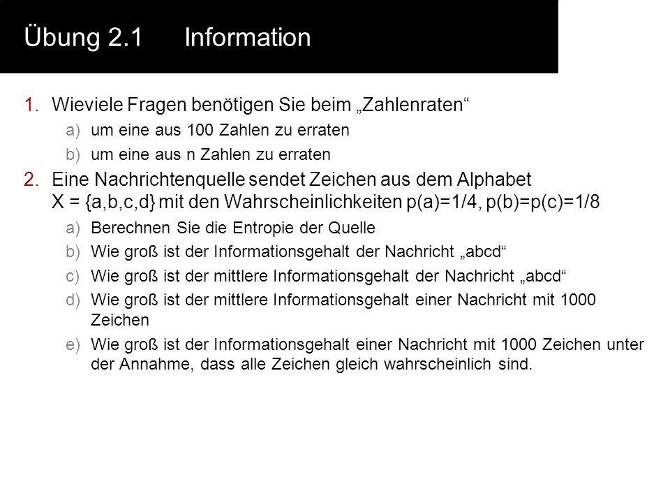Übung 2.2Huffman 1.Berechnen Sie a)Informationsgehalt jedes Symbols b)Mittlerer Informations- gehalt des Alphabets c)Huffmann Codierung d)Redundanz Ihres Huffmann-Codes e)relative Redundanz Ihres Huffman-Codes des Alphabets der deutschen Sprache (siehe Tabelle) Tip: Verwenden Sie eine Tabellenkalkulation Buch stabe Häufigkeit in % Buchs tabe Häufigkei t in% Buch stabe Häufigkeit in % a6,51j0,27s7,27 b1,89k1,21t6,15 c3,06l3,44u4,35 d5,08m2,53v0,67 e17,40n9,78w1,89 f1,66o2,51x0,03 g3,01p0,79y0,04 h4,76q0,02z1,13 i7,55r7,00