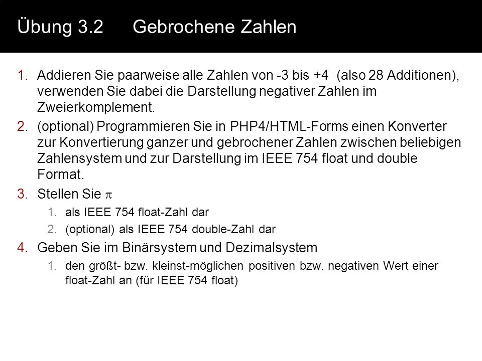 Übung 3.3IEEE 754 1.(optional) Betrachten sie das Programm konvd auf der GDI-Website (www.prof-kneisel.de -> Lehre -> GDI (Tabelle: Sonstiges)) 1.Bestimmen Sie (durch Ausprobieren) 1.Vorzeichenbit, 2.Exponentenbits, 3.Mantissenbits 4.Bias Für die Datentypen a.Extended b.Double c.Currency d.Single Bemerkung: Die im Programm konvd dargestellten Werte entsprechen den Binärrepräsentationen von Borlands Delphi-Datentypen.