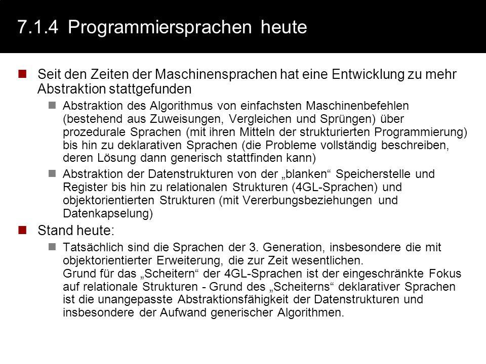 7.1.4Programmiersprachen heute Seit den Zeiten der Maschinensprachen hat eine Entwicklung zu mehr Abstraktion stattgefunden Abstraktion des Algorithmu