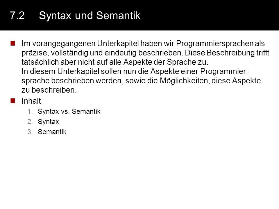 7.2Syntax und Semantik Im vorangegangenen Unterkapitel haben wir Programmiersprachen als präzise, vollständig und eindeutig beschrieben. Diese Beschre