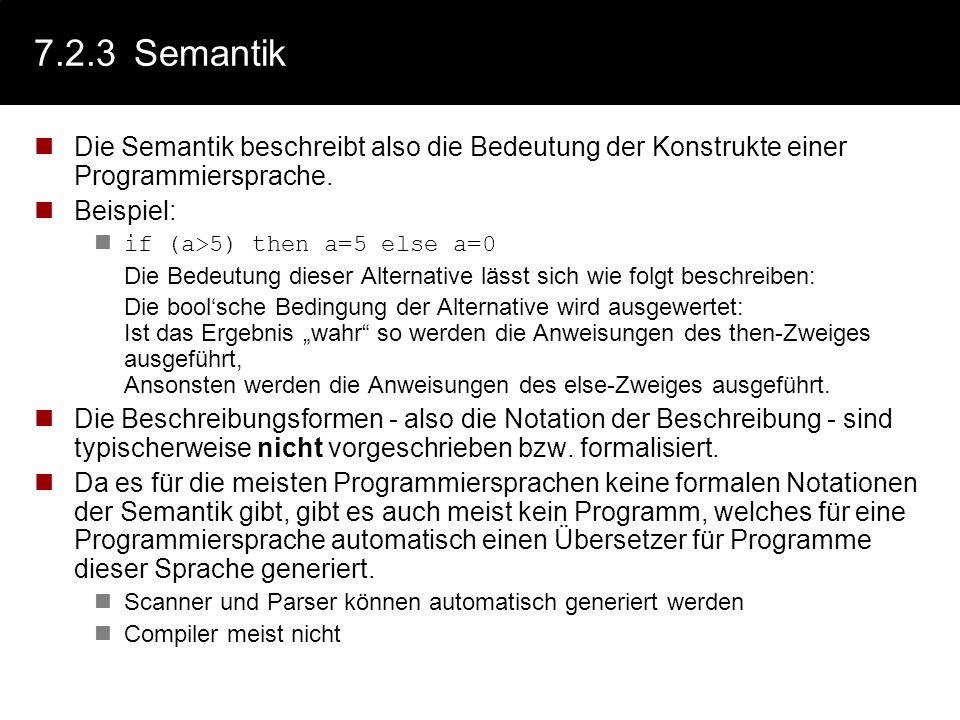 7.2.3Semantik Die Semantik beschreibt also die Bedeutung der Konstrukte einer Programmiersprache. Beispiel: if (a>5) then a=5 else a=0 Die Bedeutung d