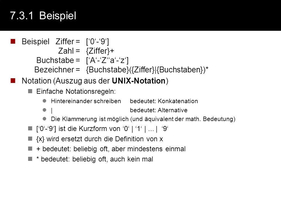 7.3.1Beispiel BeispielZiffer =[0-9] Zahl ={Ziffer}+ Buchstabe =[A-Za-z] Bezeichner ={Buchstabe}({Ziffer}|{Buchstaben})* Notation (Auszug aus der UNIX-