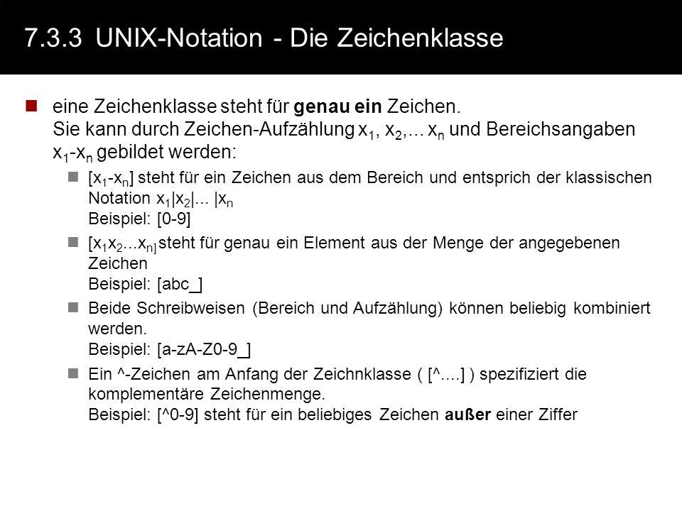 7.3.3UNIX-Notation - Die Zeichenklasse eine Zeichenklasse steht für genau ein Zeichen. Sie kann durch Zeichen-Aufzählung x 1, x 2,... x n und Bereichs
